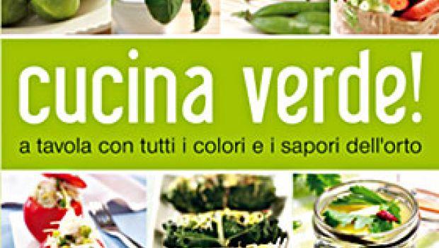 Cucina verde. A tavola con tutti i colori e  i sapori dell'orto
