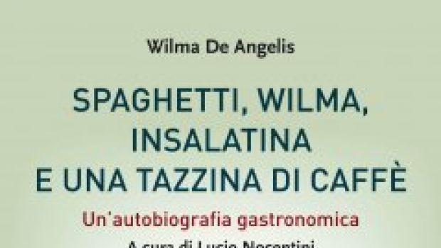 Spaghetti, Wilma, insalatina e una tazzina di caffè. Un'autobiografia gastronomica di Wilma De Angelis