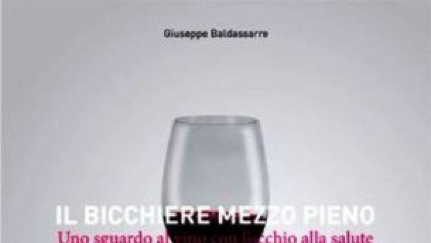 """""""Il bicchiere mezzo pieno. Uno sguardo al vino con l'occhio alla salute"""" di Giuseppe Baldassarre"""