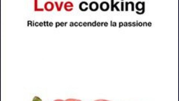 Menù di san Valentino: Love Cooking. Ricette per accendere la passione