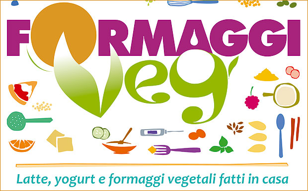 Formaggi veg: il ricettario vegano per fare in casa latte, yogurt e formaggi vegetali